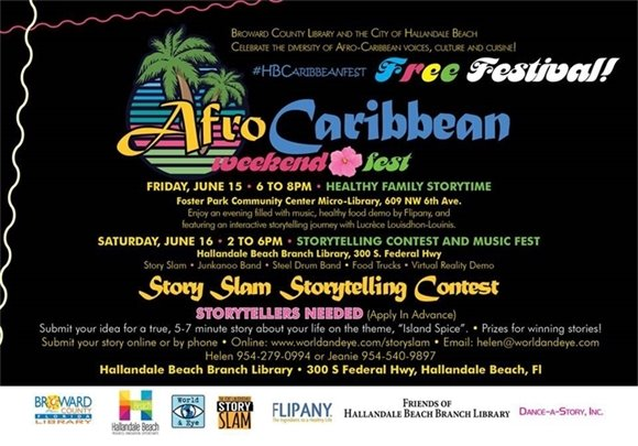 "Come out and celebrate the first annual Afro Caribbean Fest! On June 15 it will be held from 6pm-8pm at Foster Park Community Center Micro-Library, 609 NW 6th Ave, where there will be a healthy family storytime. Enjoy an evening filled with music, healthy food demo by FLIPANY and featuring an interactive storytelling journey with Lucrèce Louisdhon-Louinis.On June 16 the Fest will be held at the Hallandale Beach Branch Library, 300 S Federal HWY, from 2pm-6pm. There will be food trucks, bands, storytelling contests and a story slam. All events are free and open to the public.STORYTELLERS NEEDED (apply in advance!) Submit your idea for a true, 5-7 minute story about your own life on the theme, ""Island Spice"". Prizes for winning stories! Submit your story online or by phone. Online: www.worldandeye.com/storyslam Email: helen@worldandeye.com Call: Helen 954-279-0994 or Jeanie 954-540-9897"