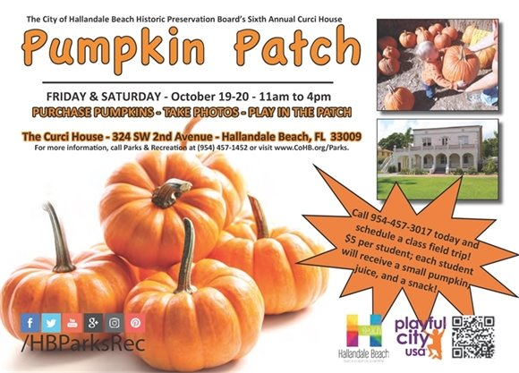 Come by the Curci House, 324 SW 2nd Ave, on October 19-20th from 11am-4pm and purchase your pumpkin, take photos, and play in the patch!   Call 954-457-3017 today and schedule a class field trip! $5 per student; each student will receive a small pumpkin, juice, and a snack!  Please contact the Parks & Recreation Dept. for more info! 954-457-1452 or visit www.CoHB.org/Parks