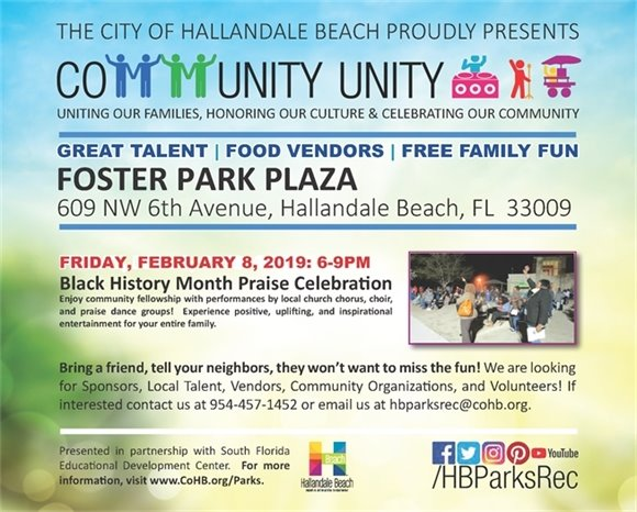 Our Community Unity Series is back and the first of four events will be on Friday, February 8th at Foster Park, 609 NW 6th Ave, from 6-9pm.   Enjoy community fellowship with performances by local church chorus, choir, and praise dance groups at our Black History Month Praise Celebration!   Experience positive, uplifting, and inspirational entertainment for your entire family.    The event is free for all.  There will be local food vendors with food for sale.  For information on becoming a vendor, sponsor or volunteer, please contact our Special Events Division at (954) 457-3017.