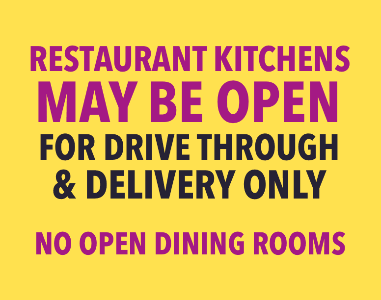 Restaurants and kitchens may be open for drive through & delivery only.