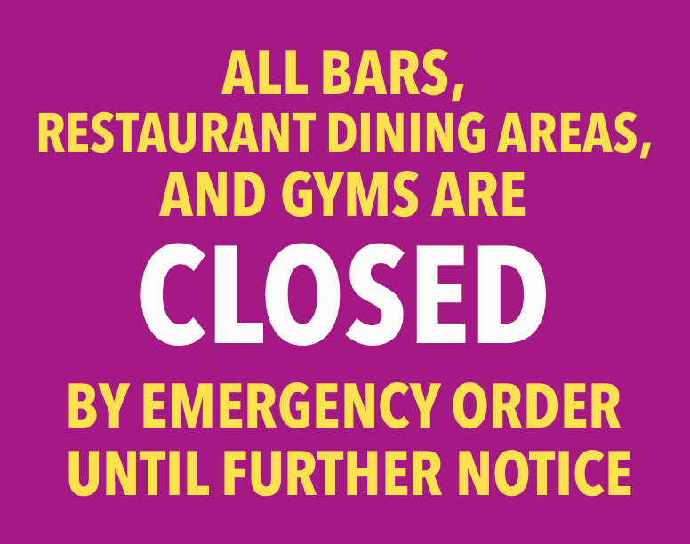 All bars, restaurant dining areas, and gyms are closed by Emergency Order until further notice.